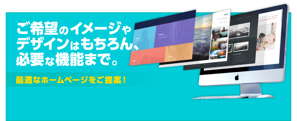 ご希望のイメージやデザインはもちろん、必要な機能まで。最適なホームページをご提案!